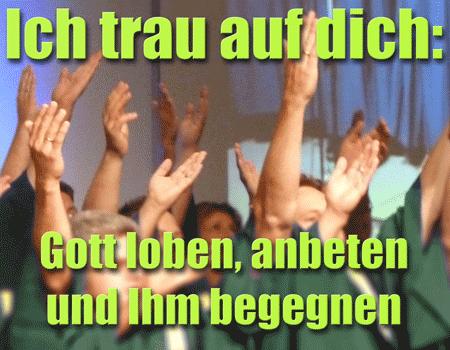 Ich trau auf dich: Gott loben, anbeten und Ihm begegnen