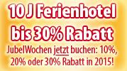10 J Ferienhotel bis 30% Rabatt JubelWochen jetzt buchen: 10%, 20% oder 30% Rabatt in 2015!